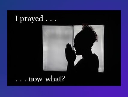 I Prayed…Now What?